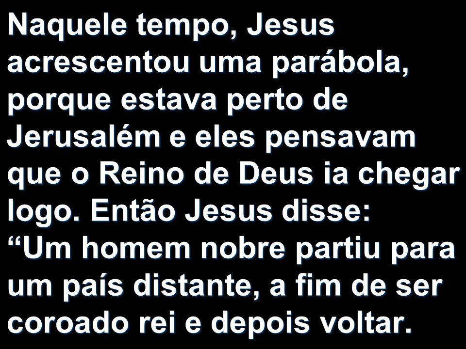 Naquele tempo, Jesus acrescentou uma parábola, porque estava perto de Jerusalém e eles pensavam que o Reino de Deus ia chegar logo.
