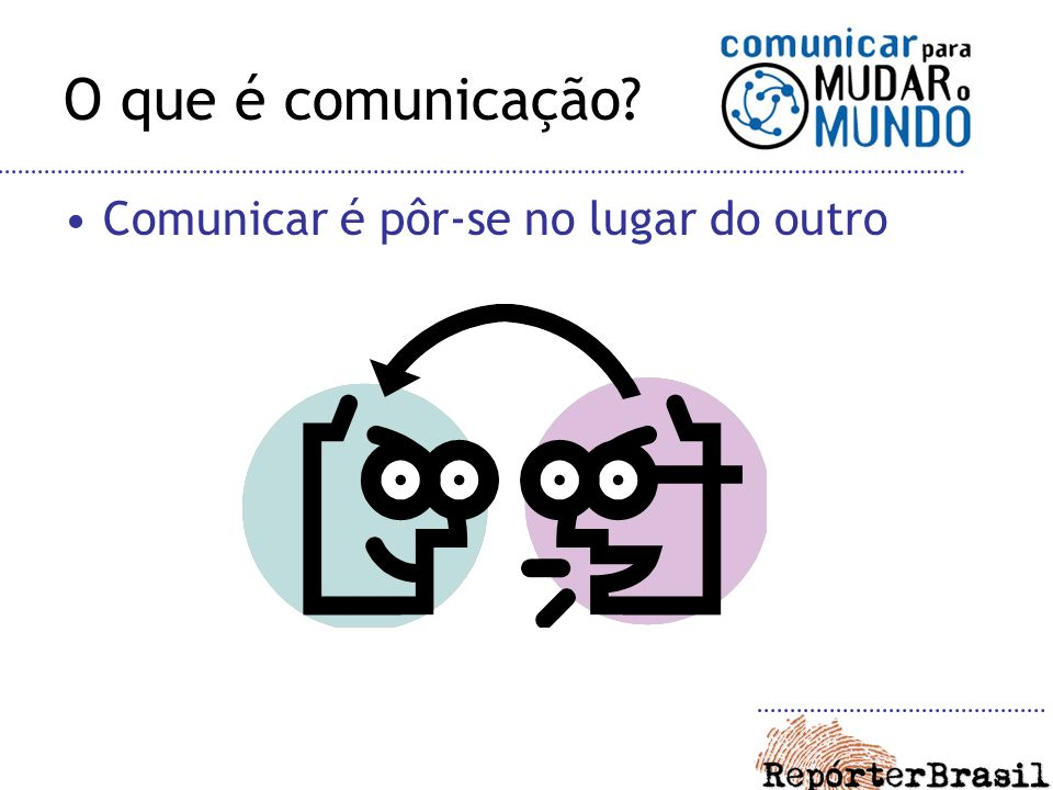 O que é comunicação Comunicar é pôr-se no lugar do outro