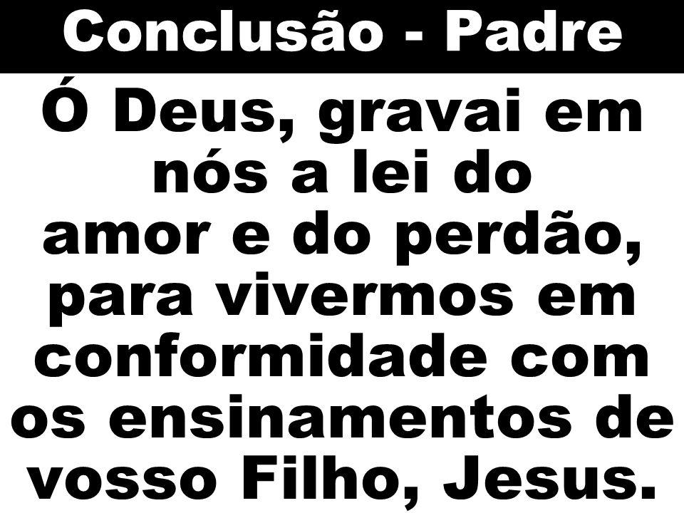 Conclusão - Padre Ó Deus, gravai em nós a lei do amor e do perdão, para vivermos em conformidade com os ensinamentos de vosso Filho, Jesus.