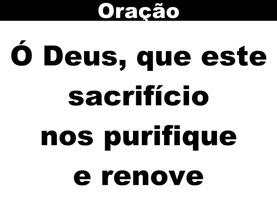 Ó Deus, que este sacrifício nos purifique e renove