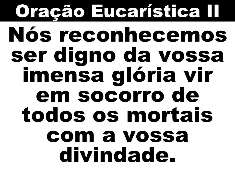 Oração Eucarística II Nós reconhecemos ser digno da vossa imensa glória vir em socorro de todos os mortais com a vossa divindade.