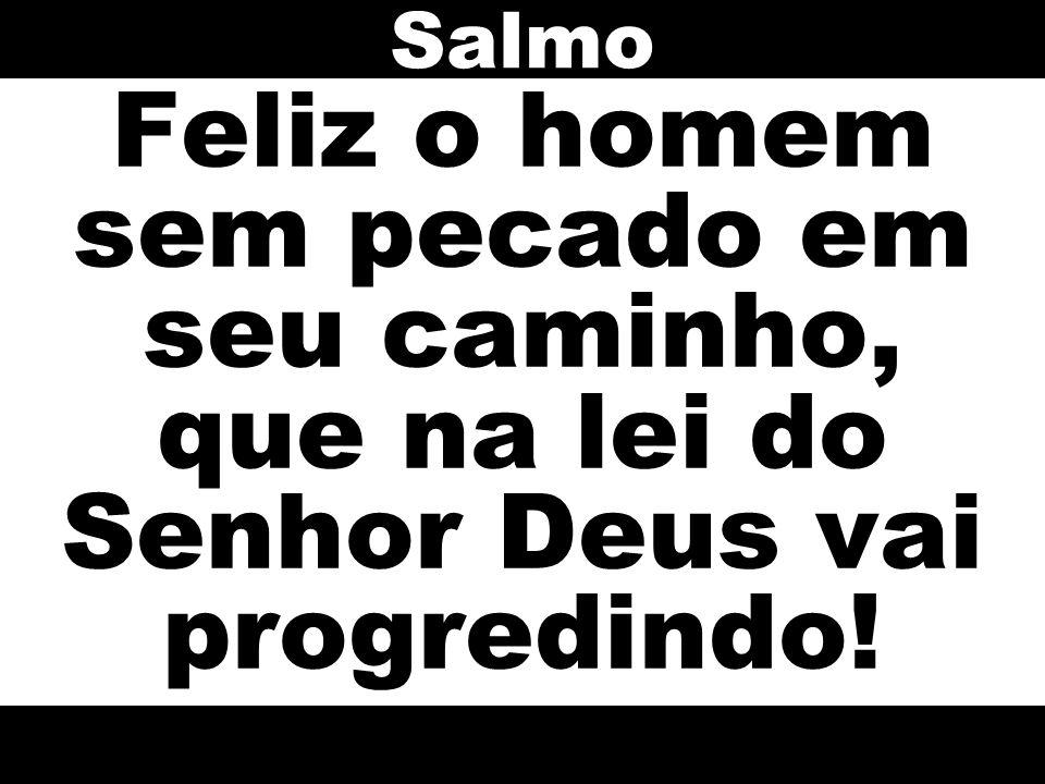 Salmo Feliz o homem sem pecado em seu caminho, que na lei do Senhor Deus vai progredindo!