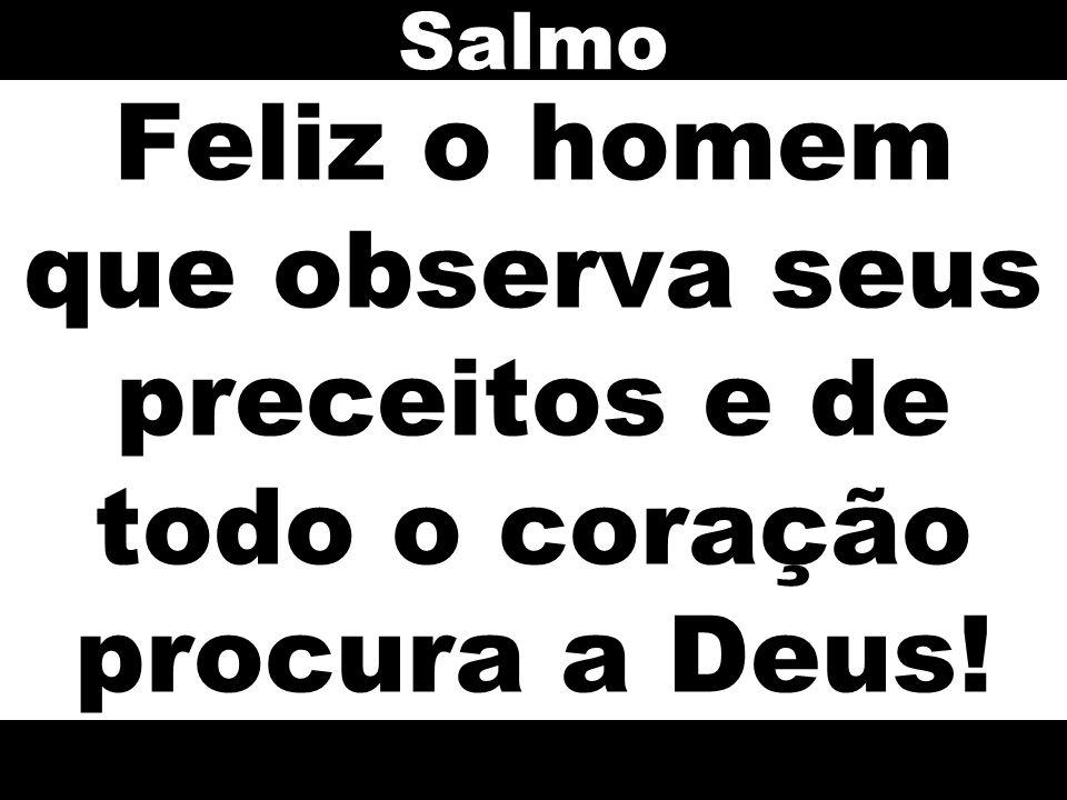 Salmo Feliz o homem que observa seus preceitos e de todo o coração procura a Deus!