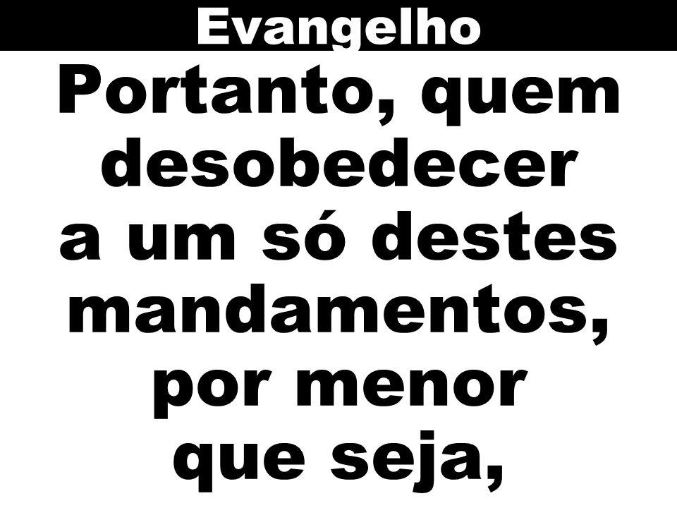 Evangelho Portanto, quem desobedecer a um só destes mandamentos, por menor que seja,