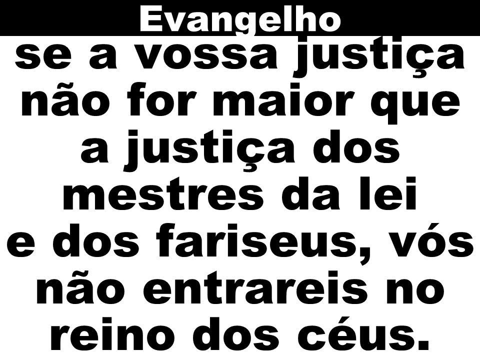 Evangelho se a vossa justiça não for maior que a justiça dos mestres da lei e dos fariseus, vós não entrareis no reino dos céus.