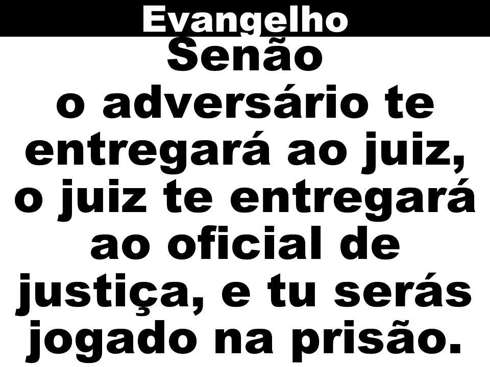 Evangelho Senão o adversário te entregará ao juiz, o juiz te entregará ao oficial de justiça, e tu serás jogado na prisão.