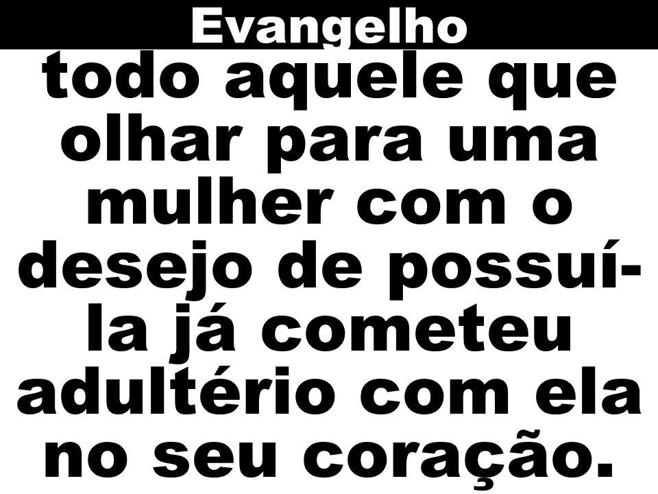 Evangelho todo aquele que olhar para uma mulher com o desejo de possuí-la já cometeu adultério com ela no seu coração.