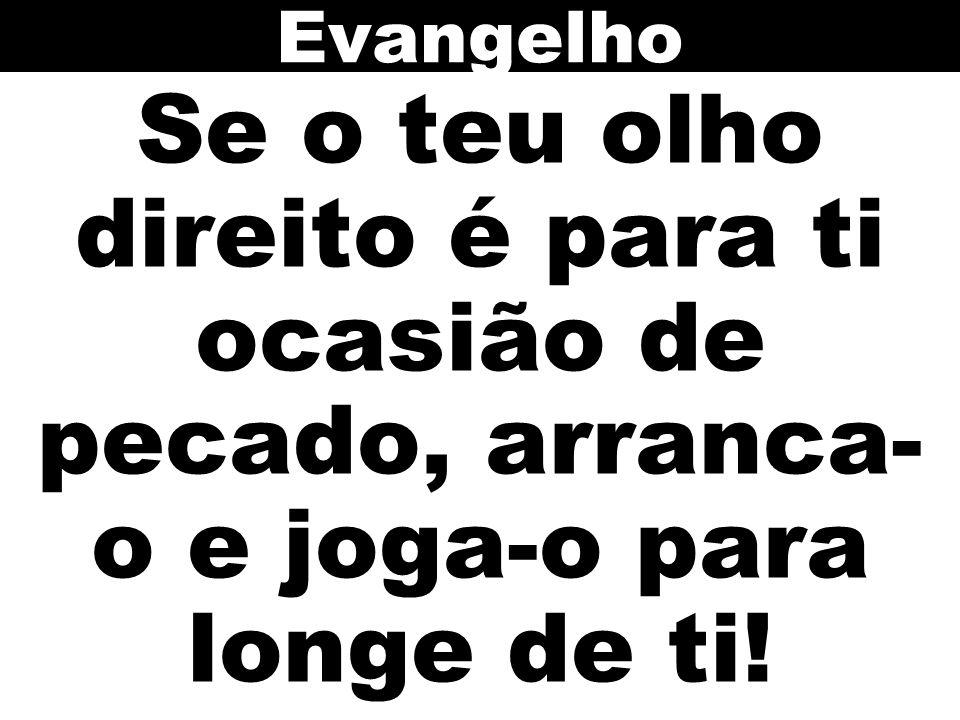 Evangelho Se o teu olho direito é para ti ocasião de pecado, arranca-o e joga-o para longe de ti!