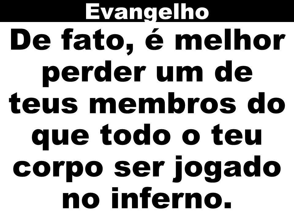 Evangelho De fato, é melhor perder um de teus membros do que todo o teu corpo ser jogado no inferno.