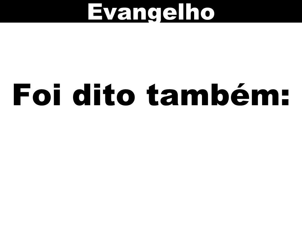 Foi dito também: Evangelho