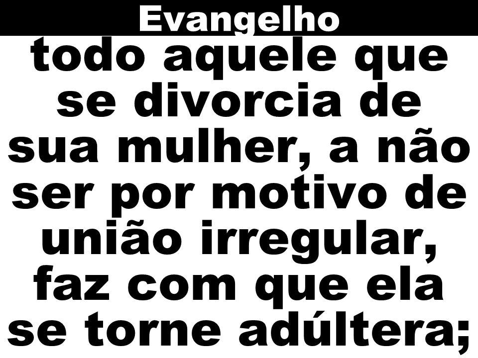 Evangelho todo aquele que se divorcia de sua mulher, a não ser por motivo de união irregular, faz com que ela se torne adúltera;
