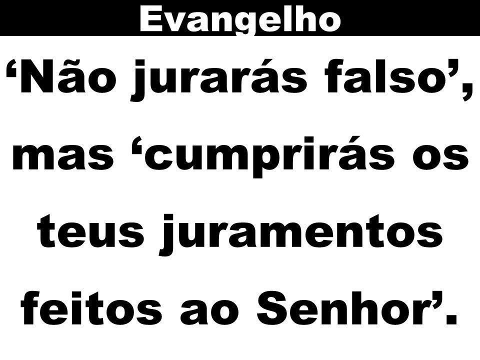 Evangelho 'Não jurarás falso', mas 'cumprirás os teus juramentos feitos ao Senhor'.