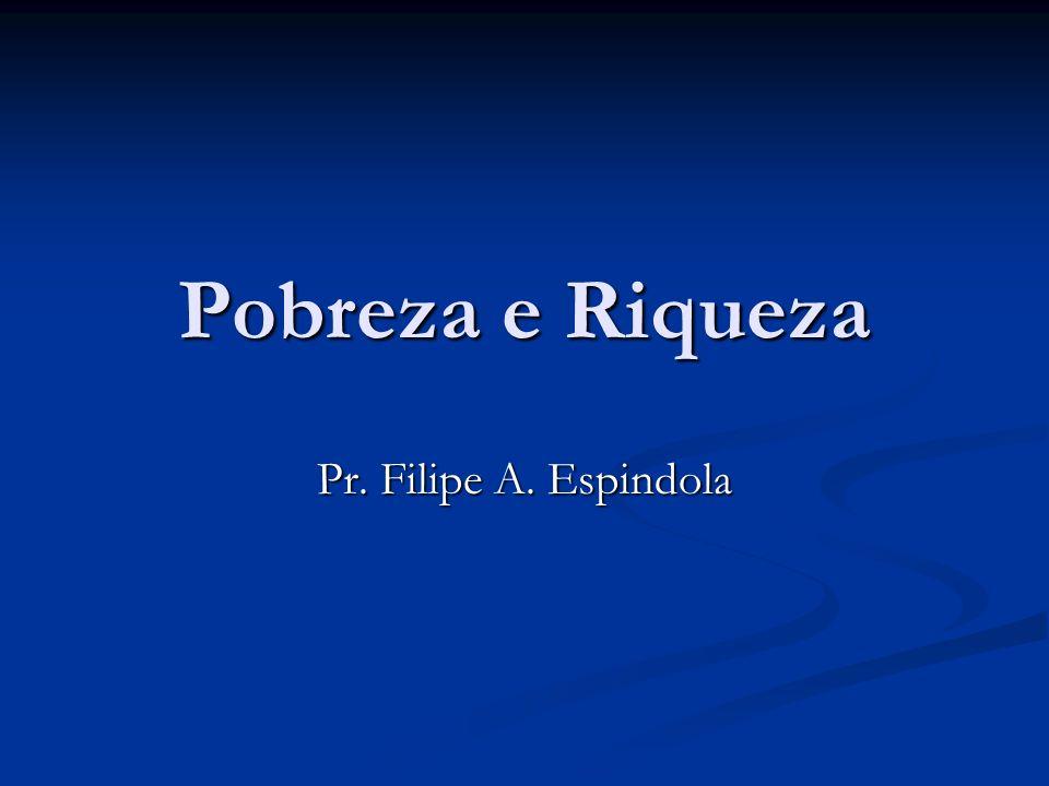 Pobreza e Riqueza Pr. Filipe A. Espindola