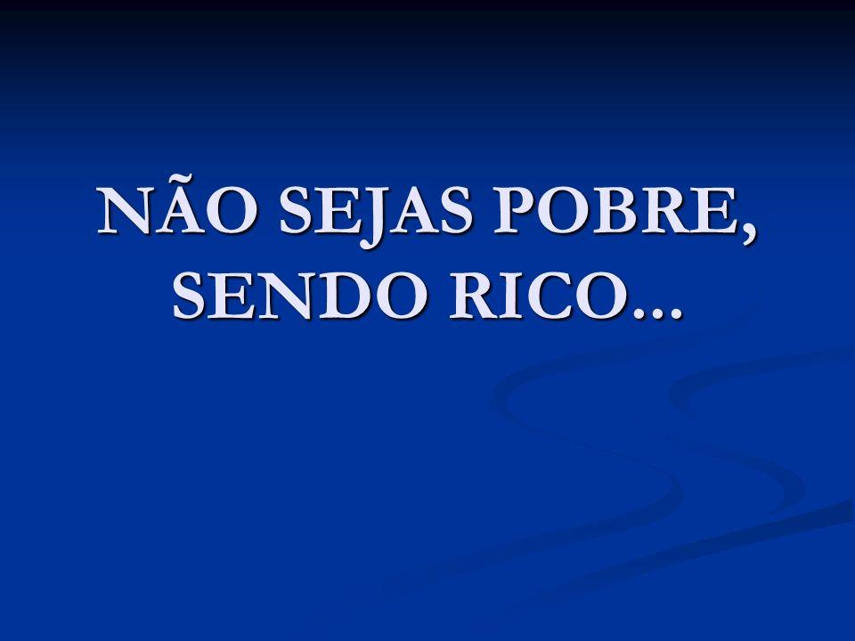 NÃO SEJAS POBRE, SENDO RICO...