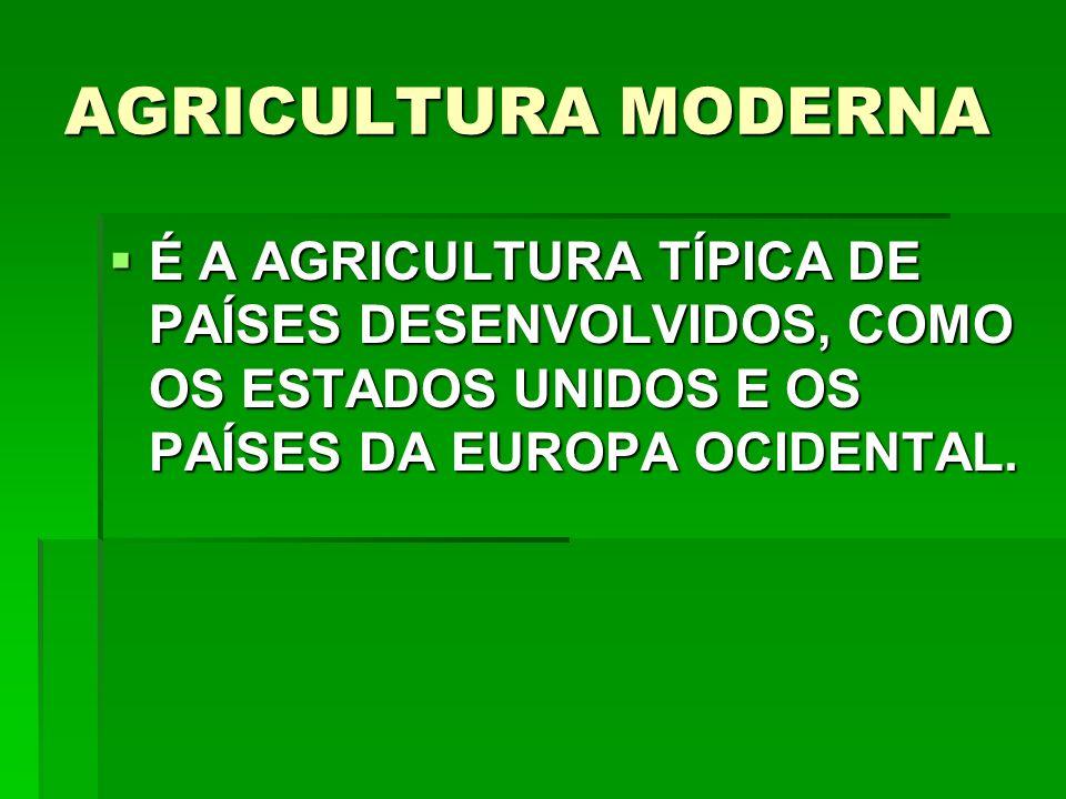 AGRICULTURA MODERNA É A AGRICULTURA TÍPICA DE PAÍSES DESENVOLVIDOS, COMO OS ESTADOS UNIDOS E OS PAÍSES DA EUROPA OCIDENTAL.