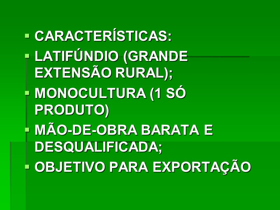CARACTERÍSTICAS: LATIFÚNDIO (GRANDE EXTENSÃO RURAL); MONOCULTURA (1 SÓ PRODUTO) MÃO-DE-OBRA BARATA E DESQUALIFICADA;