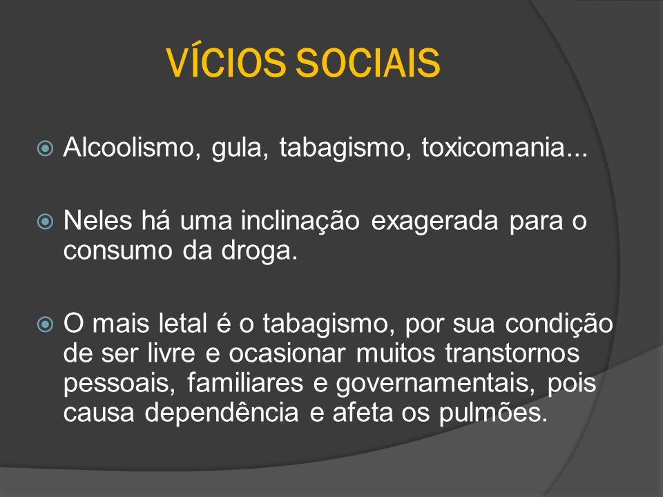 VÍCIOS SOCIAIS Alcoolismo, gula, tabagismo, toxicomania...