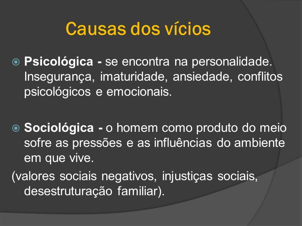Causas dos vícios Psicológica - se encontra na personalidade. Insegurança, imaturidade, ansiedade, conflitos psicológicos e emocionais.