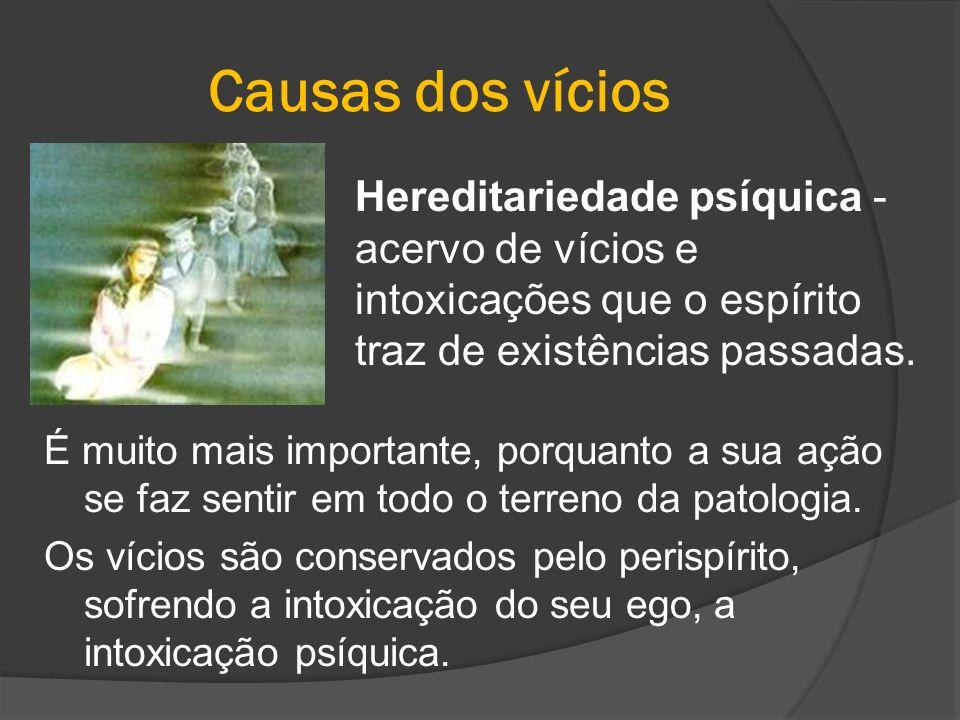 Causas dos vícios Hereditariedade psíquica - acervo de vícios e intoxicações que o espírito traz de existências passadas.