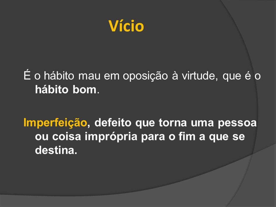 Vício É o hábito mau em oposição à virtude, que é o hábito bom.