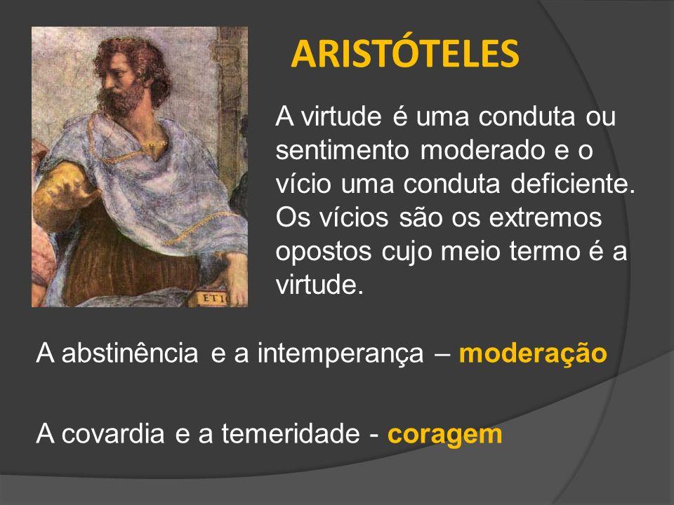 ARISTÓTELES A virtude é uma conduta ou sentimento moderado e o vício uma conduta deficiente.
