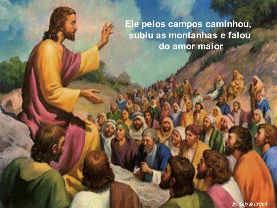 Ele pelos campos caminhou, subiu as montanhas e falou