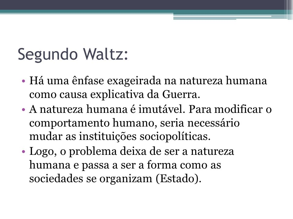 Segundo Waltz: Há uma ênfase exageirada na natureza humana como causa explicativa da Guerra.