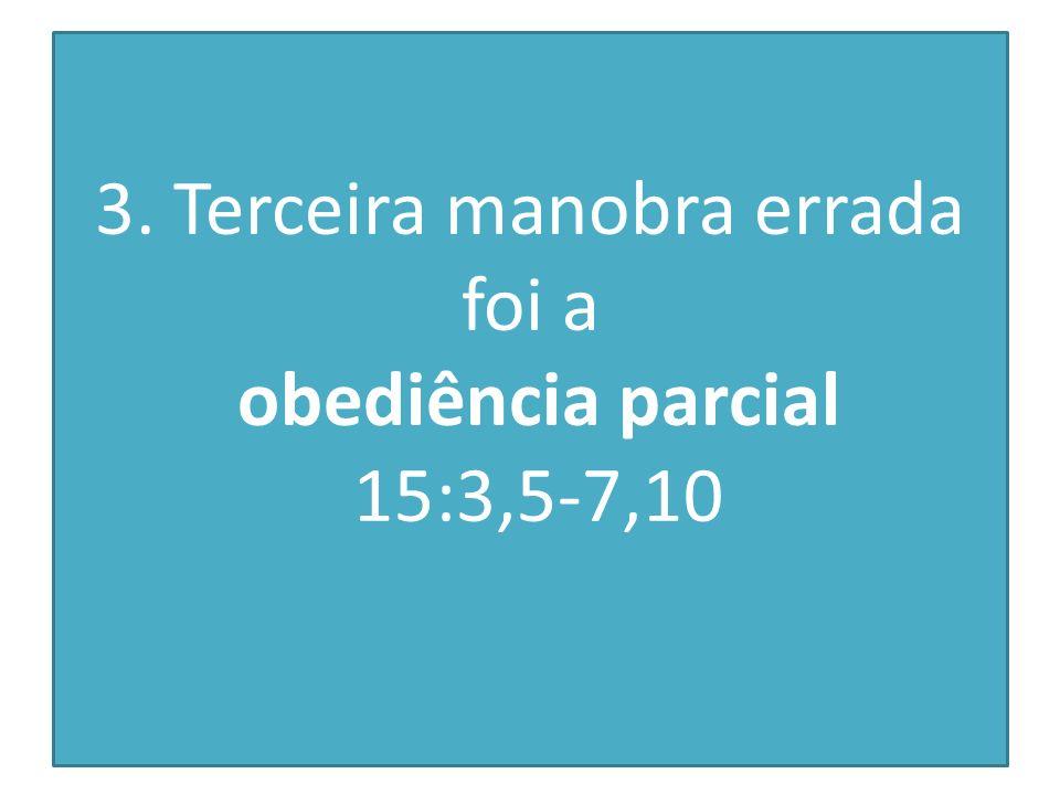 3. Terceira manobra errada foi a obediência parcial 15:3,5-7,10