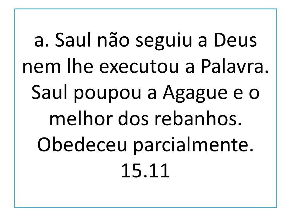 a. Saul não seguiu a Deus nem lhe executou a Palavra
