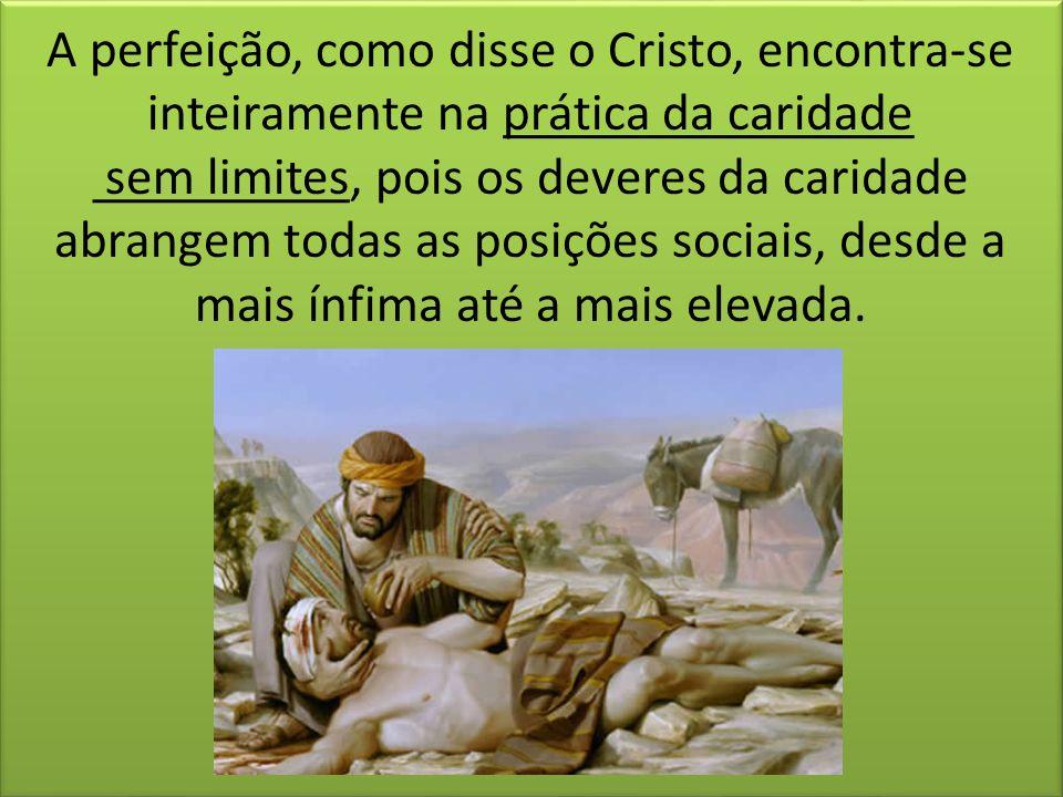 A perfeição, como disse o Cristo, encontra-se inteiramente na prática da caridade sem limites, pois os deveres da caridade abrangem todas as posições sociais, desde a mais ínfima até a mais elevada.