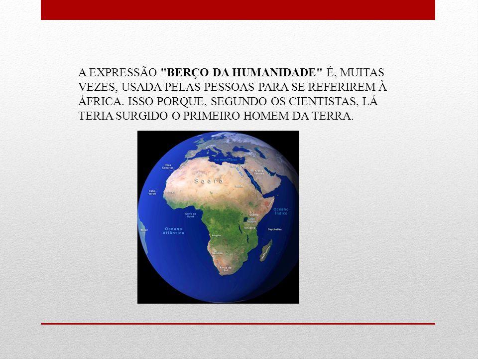 A EXPRESSÃO BERÇO DA HUMANIDADE É, MUITAS VEZES, USADA PELAS PESSOAS PARA SE REFERIREM À ÁFRICA.