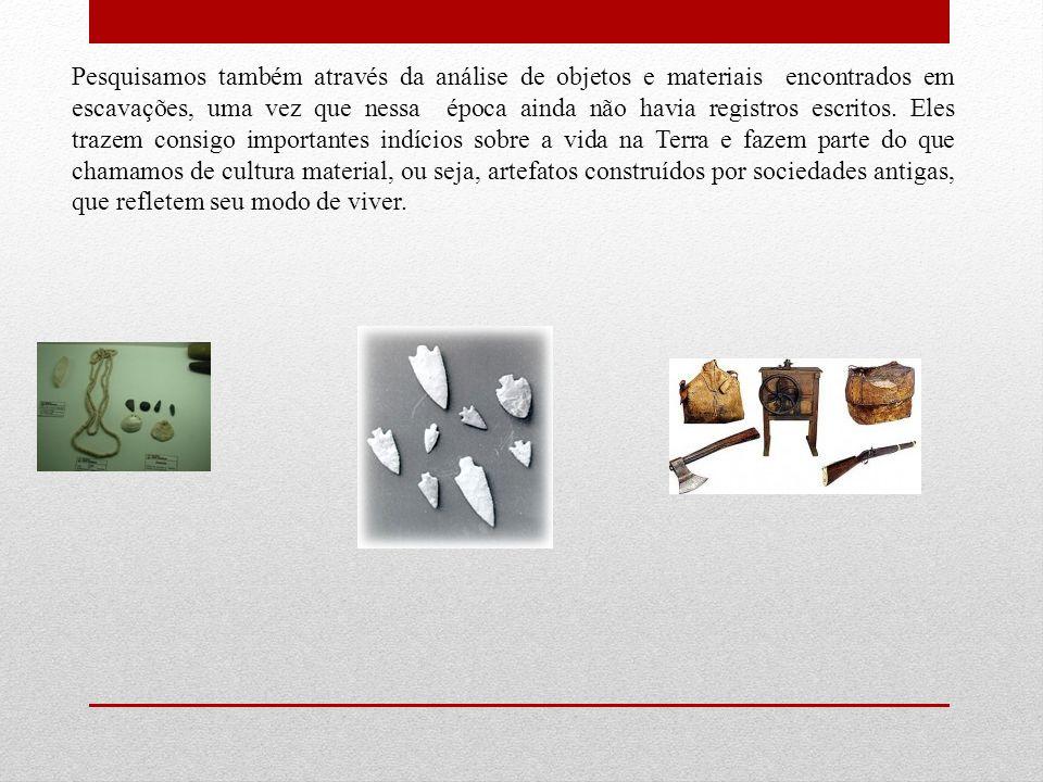 Pesquisamos também através da análise de objetos e materiais encontrados em escavações, uma vez que nessa época ainda não havia registros escritos.
