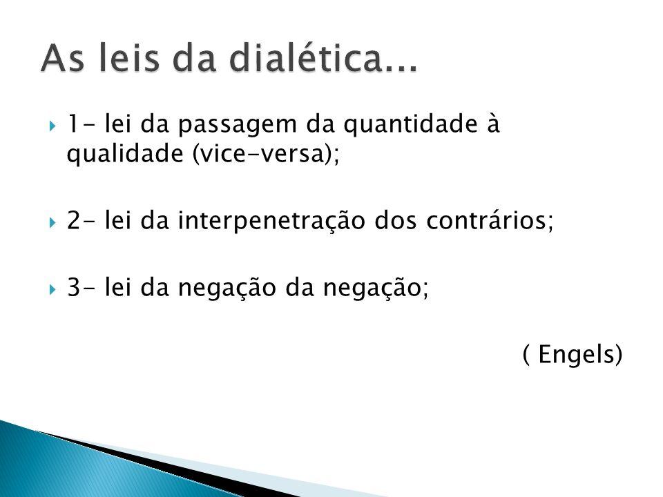 As leis da dialética... 1- lei da passagem da quantidade à qualidade (vice-versa); 2- lei da interpenetração dos contrários;