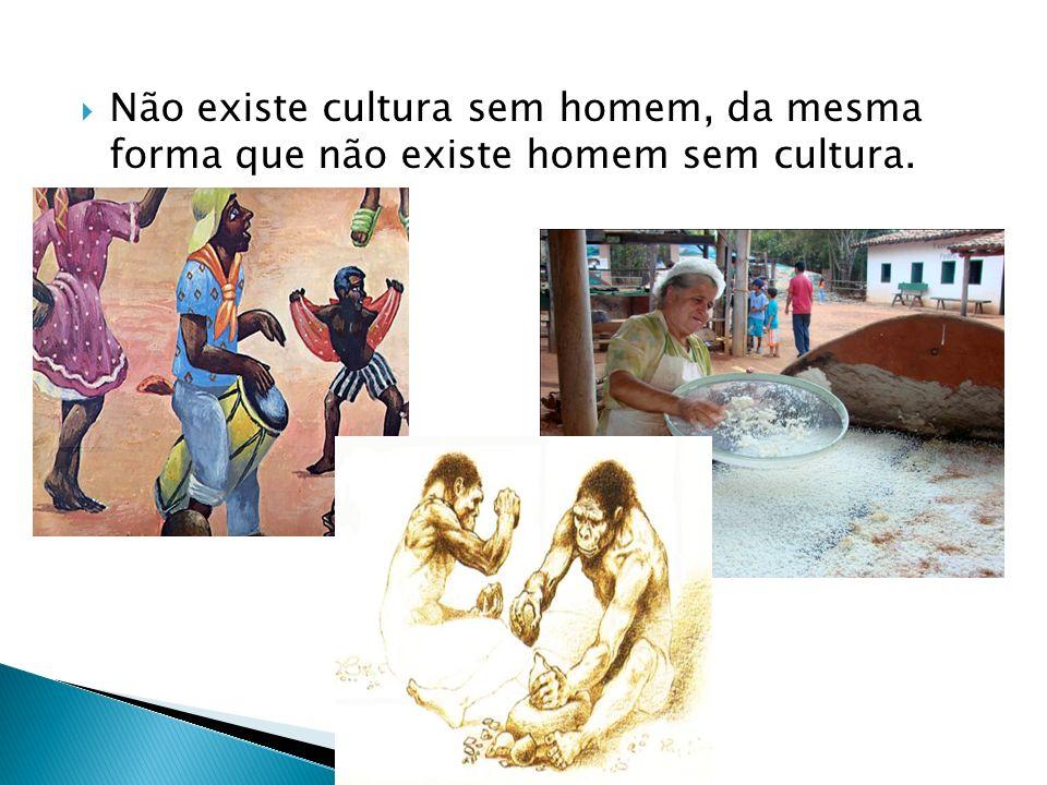 Não existe cultura sem homem, da mesma forma que não existe homem sem cultura.
