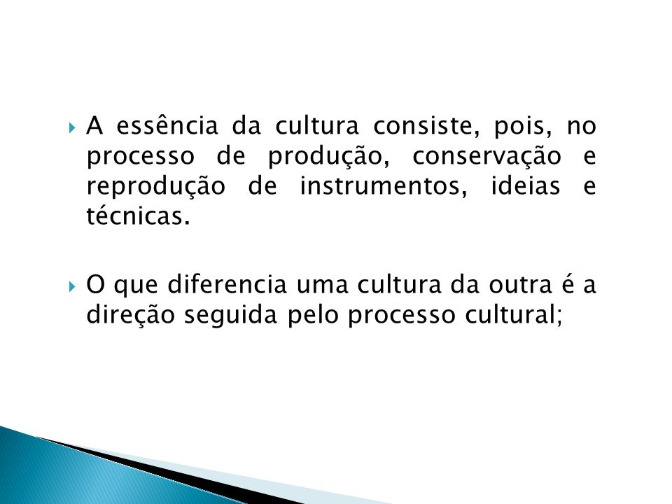 A essência da cultura consiste, pois, no processo de produção, conservação e reprodução de instrumentos, ideias e técnicas.