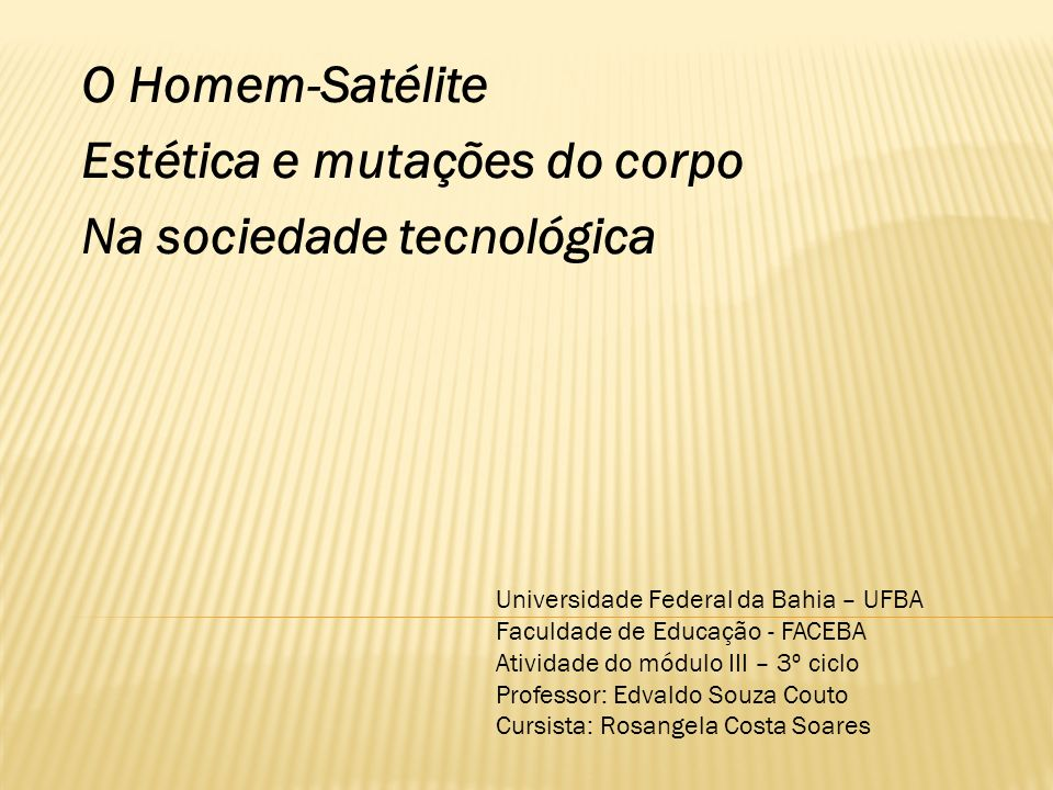 O Homem-Satélite Estética e mutações do corpo Na sociedade tecnológica