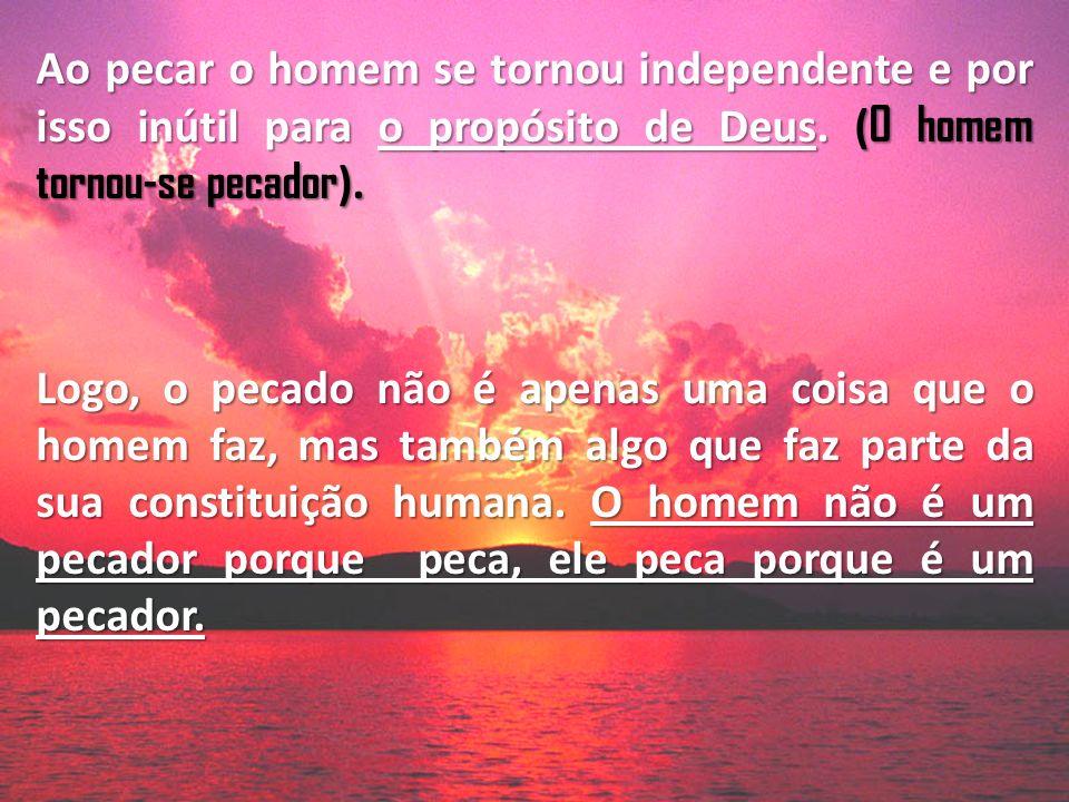 Ao pecar o homem se tornou independente e por isso inútil para o propósito de Deus. (O homem tornou-se pecador).