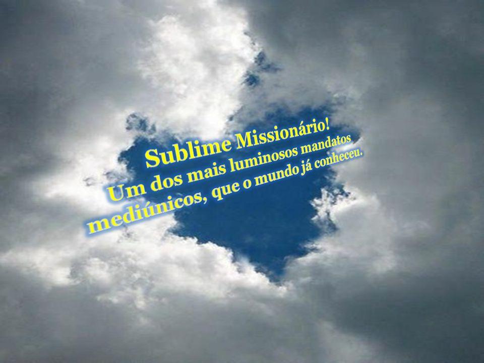 Sublime Missionário! Um dos mais luminosos mandatos mediúnicos, que o mundo já conheceu.