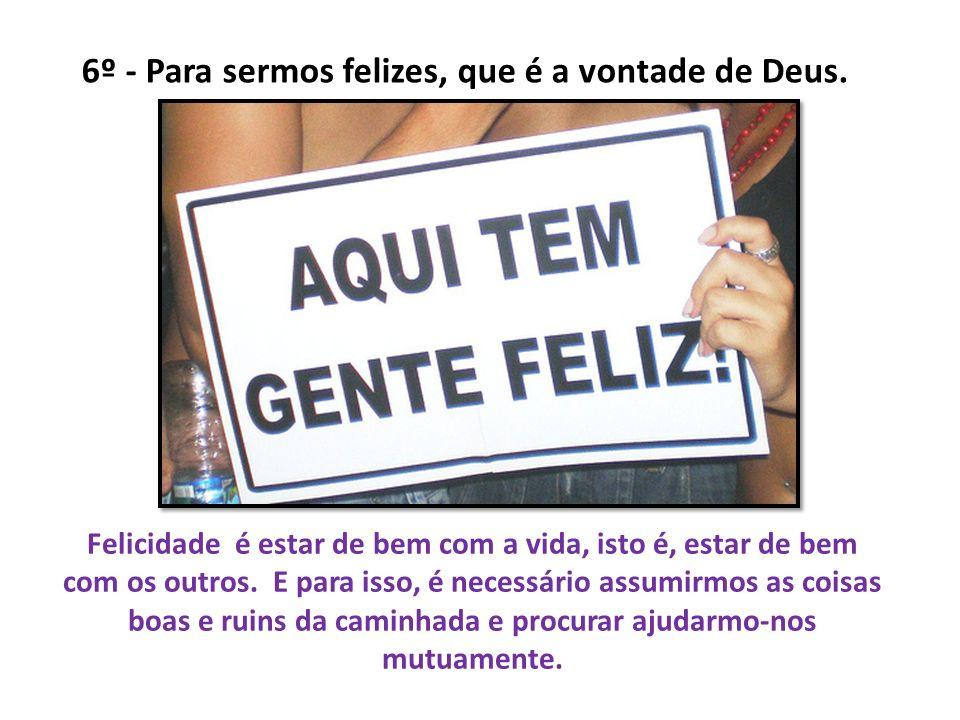 6º - Para sermos felizes, que é a vontade de Deus.