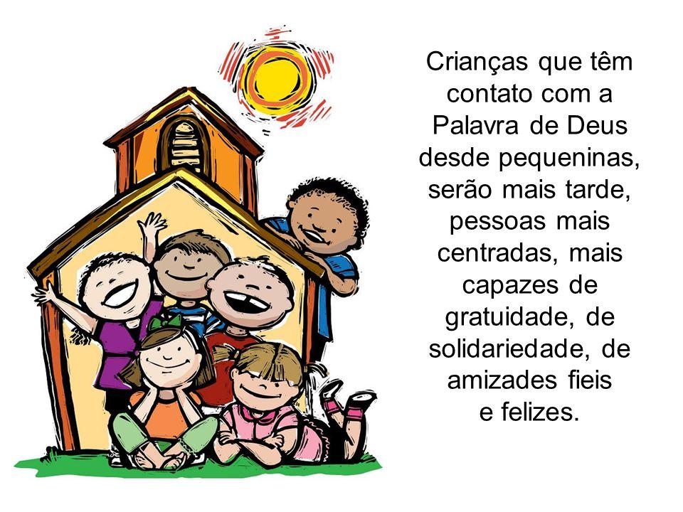 Crianças que têm contato com a Palavra de Deus desde pequeninas, serão mais tarde, pessoas mais centradas, mais capazes de gratuidade, de solidariedade, de amizades fieis