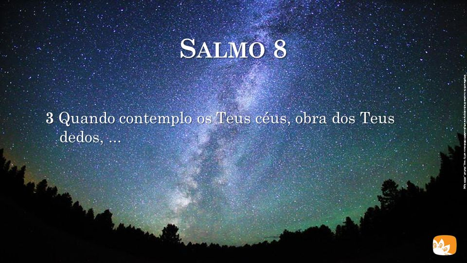 Salmo 8 3 Quando contemplo os Teus céus, obra dos Teus dedos, ...