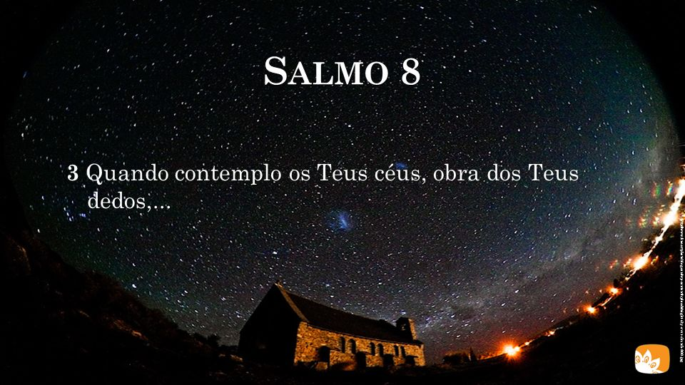 Salmo 8 3 Quando contemplo os Teus céus, obra dos Teus dedos,...