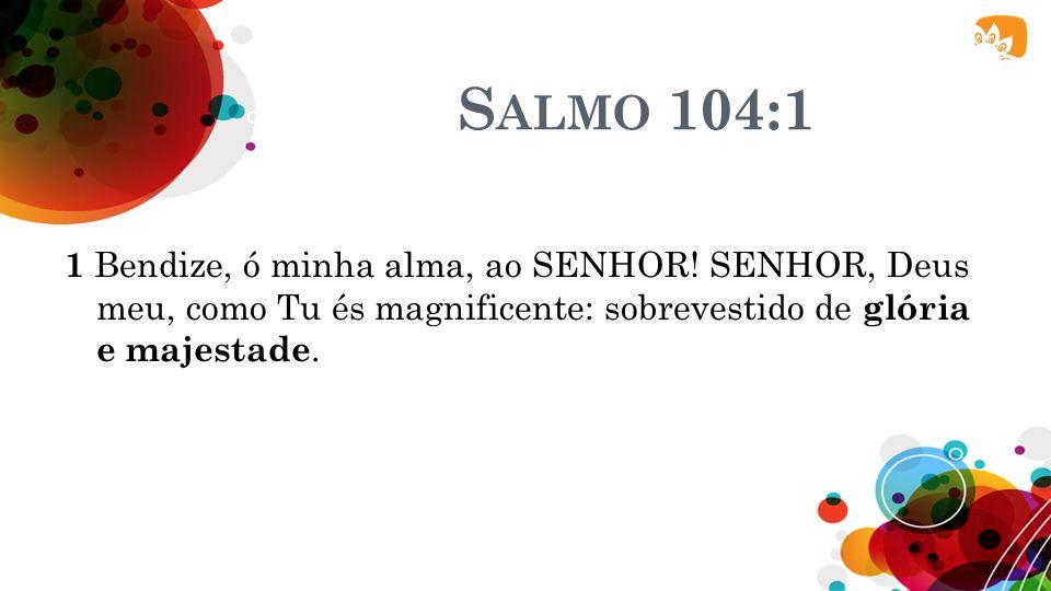 Salmo 104:1 1 Bendize, ó minha alma, ao SENHOR.