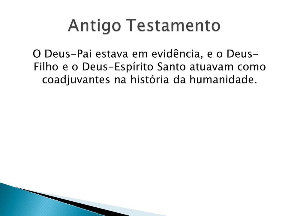 Antigo Testamento O Deus-Pai estava em evidência, e o Deus- Filho e o Deus-Espírito Santo atuavam como coadjuvantes na história da humanidade.