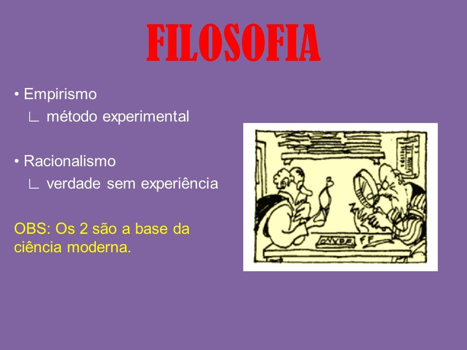 FILOSOFIA • Empirismo ∟ método experimental • Racionalismo ∟ verdade sem experiência OBS: Os 2 são a base da ciência moderna.