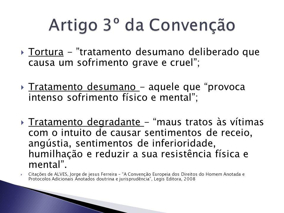 Artigo 3º da Convenção Tortura - tratamento desumano deliberado que causa um sofrimento grave e cruel ;