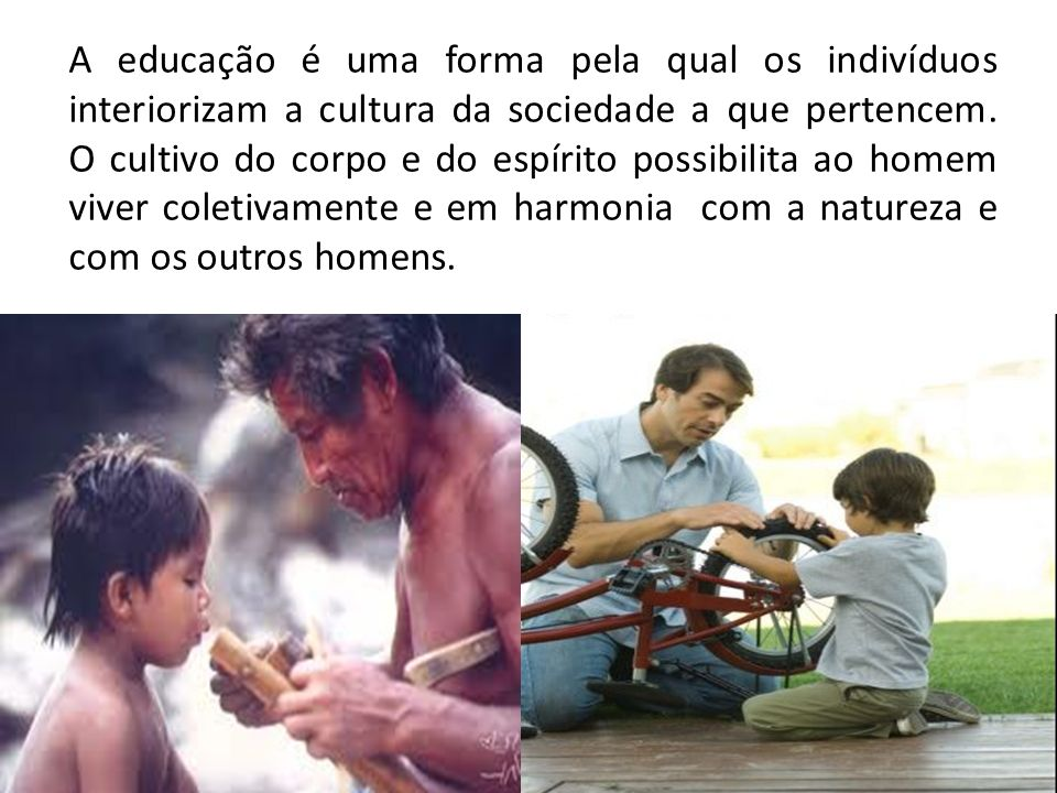 A educação é uma forma pela qual os indivíduos interiorizam a cultura da sociedade a que pertencem.