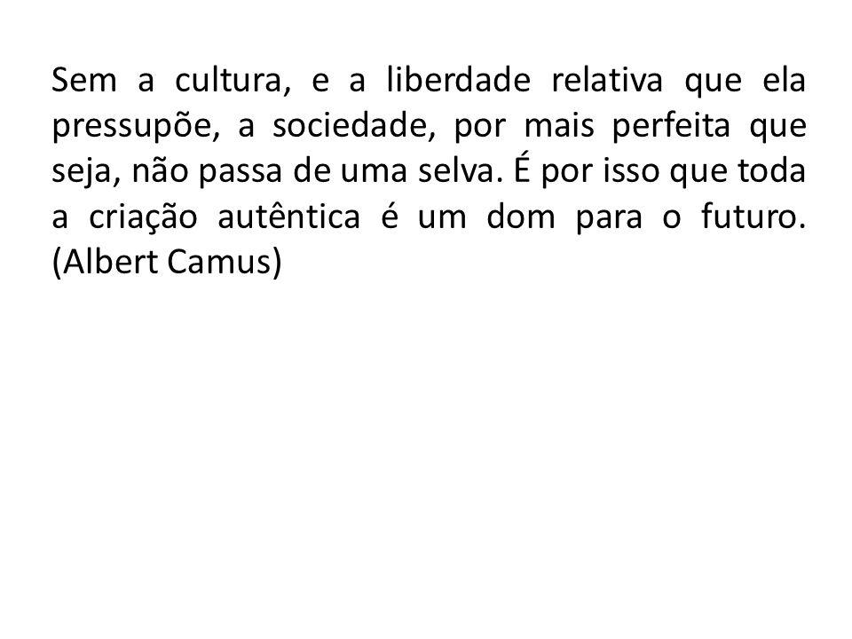 Sem a cultura, e a liberdade relativa que ela pressupõe, a sociedade, por mais perfeita que seja, não passa de uma selva.