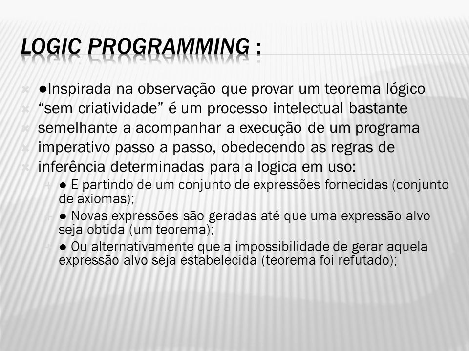 Logic Programming : ●Inspirada na observação que provar um teorema lógico. sem criatividade é um processo intelectual bastante.
