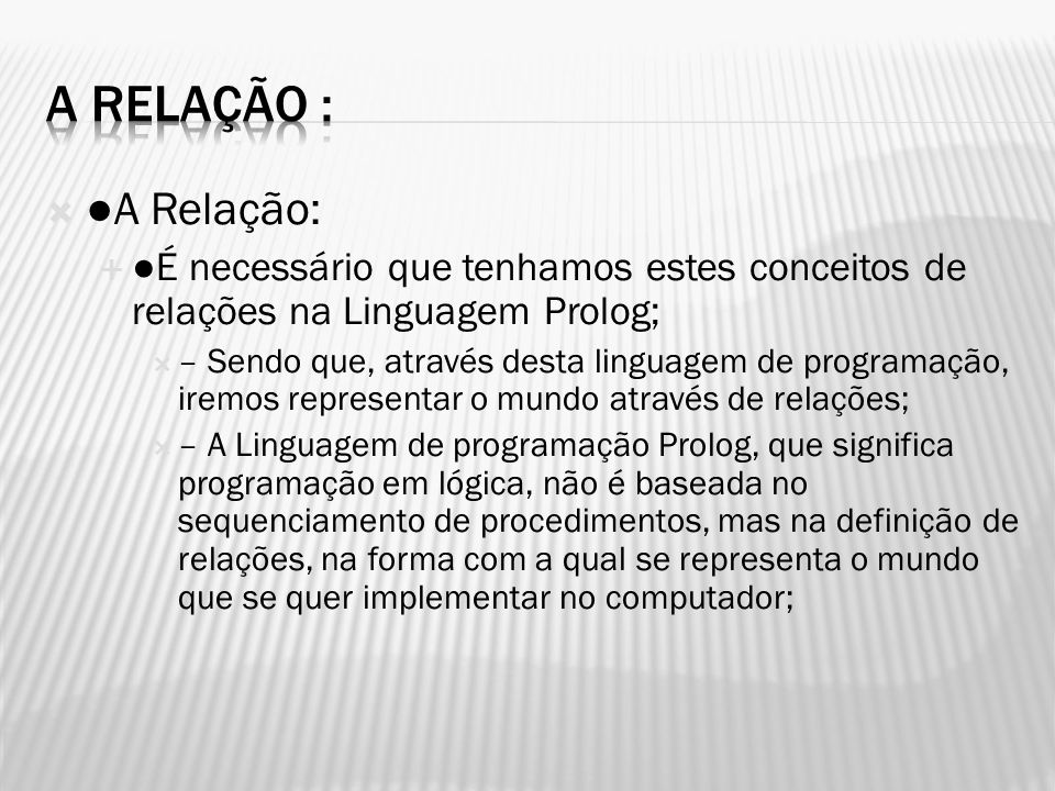 A Relação : ●A Relação: ●É necessário que tenhamos estes conceitos de relações na Linguagem Prolog;